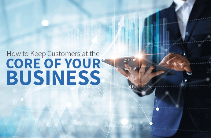 How to Keep Customers at the Core of Your Business